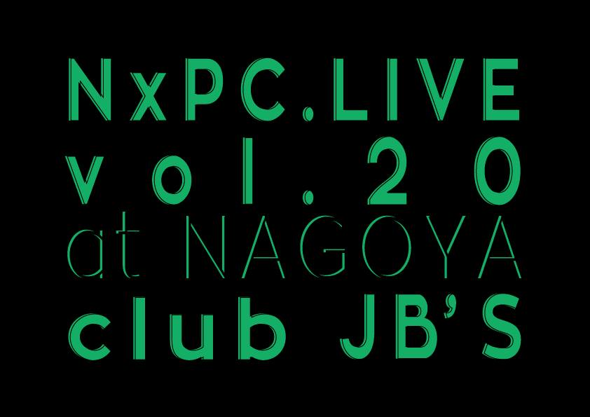 NxPC.Live Vol.20 @NAGOYA club JB'S